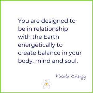 you are designed to be in relationship with the Earth energetically to create balance